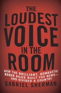 Roger Ailes: The Loudest Voice in the Room by Gabriel Sherman