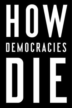 How Democracies Die by Steven Levitsky and Daniel Ziblatt