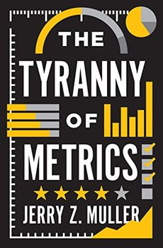 The misuse of metrics is the theme of The Tyranny of Metrics by Jerry Z. Muller