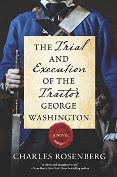The Trial and Execution of the Traitor George Washington, the indispensable man.